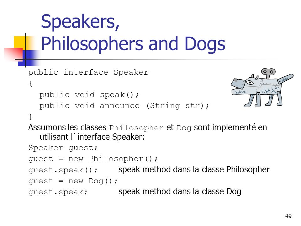 49 Speakers, Philosophers and Dogs public interface Speaker { public void speak(); public void announce (String str); } Assumons les classes Philosopher et Dog sont implementé en utilisant l`interface Speaker: Speaker guest; guest = new Philosopher(); guest.speak(); speak method dans la classe Philosopher guest = new Dog(); guest.speak; speak method dans la classe Dog