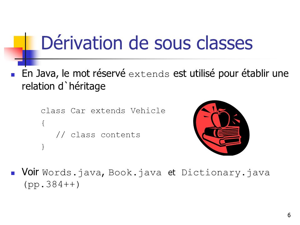 6 Dérivation de sous classes En Java, le mot réservé extends est utilisé pour établir une relation d`héritage class Car extends Vehicle { // class con