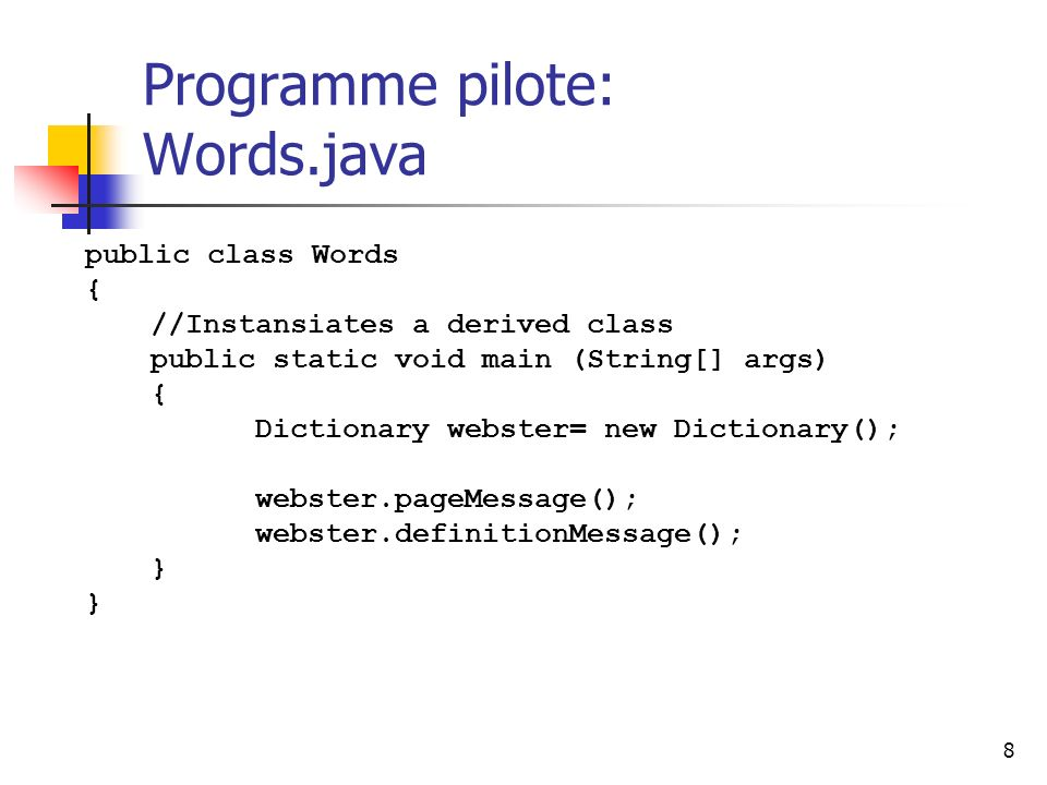 8 Programme pilote: Words.java public class Words { //Instansiates a derived class public static void main (String[] args) { Dictionary webster= new Dictionary(); webster.pageMessage(); webster.definitionMessage(); } }
