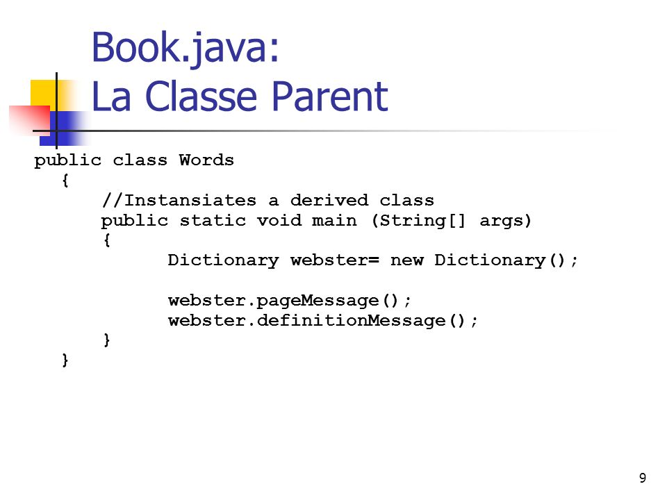 9 Book.java: La Classe Parent public class Words { //Instansiates a derived class public static void main (String[] args) { Dictionary webster= new Di