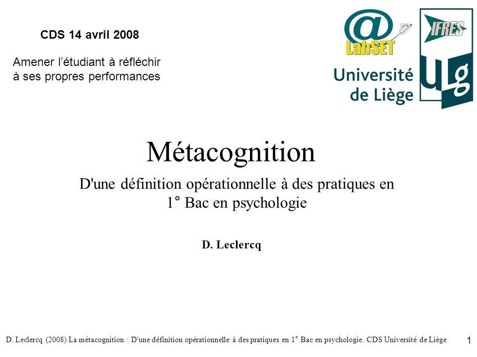 D. Leclercq (2008) La métacognition : D'une définition opérationnelle à des pratiques en 1° Bac en psychologie. CDS Université de Liège 1 Métacognitio