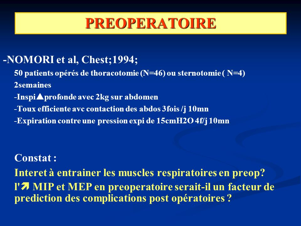 PREOPERATOIRE -NOMORI et al, Chest;1994; 50 patients opérés de thoracotomie (N=46) ou sternotomie ( N=4) 2semaines -Inspi profonde avec 2kg sur abdomen -Toux efficiente avc contaction des abdos 3fois /j 10mn -Expiration contre une pression expi de 15cmH2O 4f/j 10mn Constat : Interet à entrainer les muscles respiratoires en preop.