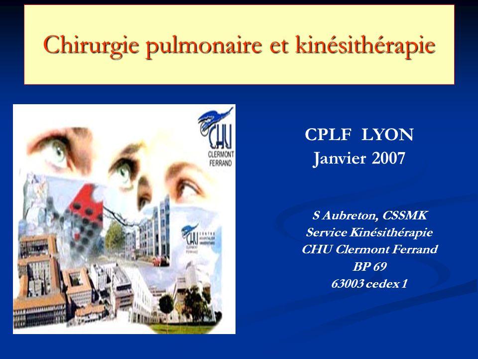 Chirurgie pulmonaire et kinésithérapie CPLF LYON Janvier 2007 S Aubreton, CSSMK Service Kinésithérapie CHU Clermont Ferrand BP 69 63003 cedex 1
