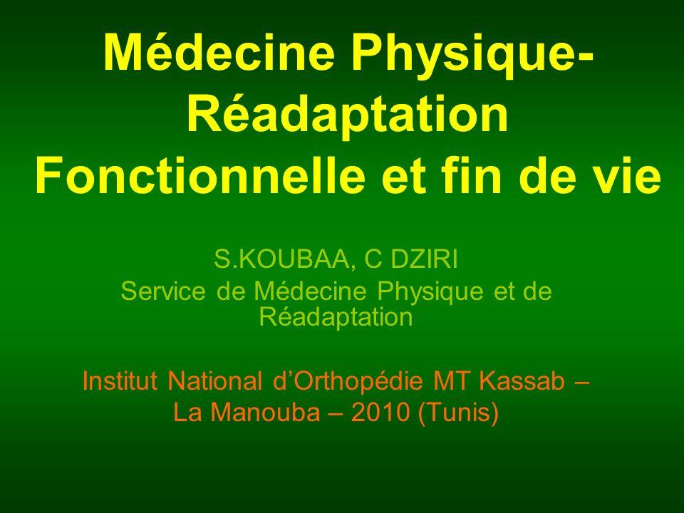 Médecine Physique- Réadaptation Fonctionnelle et fin de vie S.KOUBAA, C DZIRI Service de Médecine Physique et de Réadaptation Institut National dOrtho