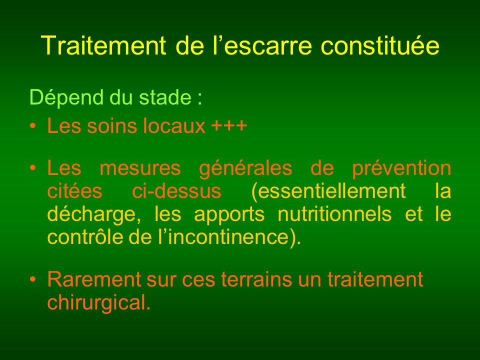 Traitement de lescarre constituée Dépend du stade : Les soins locaux +++ Les mesures générales de prévention citées ci-dessus (essentiellement la déch