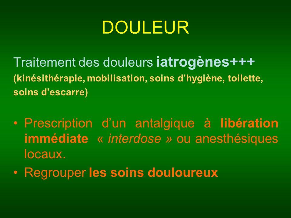 DOULEUR Traitement des douleurs iatrogènes+++ (kinésithérapie, mobilisation, soins dhygiène, toilette, soins descarre) Prescription dun antalgique à l