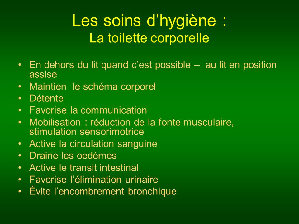 Les soins dhygiène : La toilette corporelle En dehors du lit quand cest possible – au lit en position assise Maintien le schéma corporel Détente Favorise la communication Mobilisation : réduction de la fonte musculaire, stimulation sensorimotrice Active la circulation sanguine Draine les oedèmes Active le transit intestinal Favorise lélimination urinaire Évite lencombrement bronchique