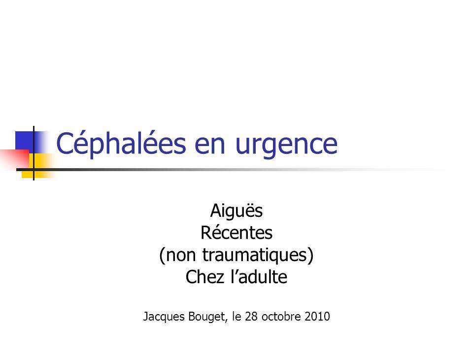 Céphalées en urgence Aiguës Récentes (non traumatiques) Chez ladulte Jacques Bouget, le 28 octobre 2010