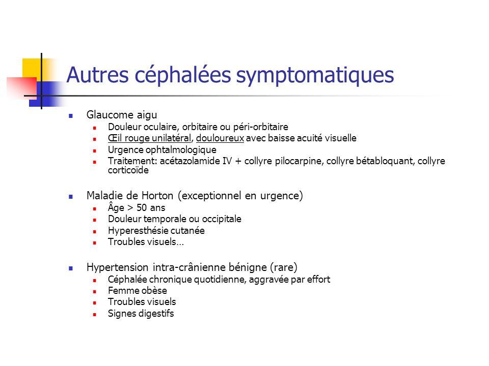 Autres céphalées symptomatiques Glaucome aigu Douleur oculaire, orbitaire ou péri-orbitaire Œil rouge unilatéral, douloureux avec baisse acuité visuelle Urgence ophtalmologique Traitement: acétazolamide IV + collyre pilocarpine, collyre bétabloquant, collyre corticoïde Maladie de Horton (exceptionnel en urgence) Âge > 50 ans Douleur temporale ou occipitale Hyperesthésie cutanée Troubles visuels… Hypertension intra-crânienne bénigne (rare) Céphalée chronique quotidienne, aggravée par effort Femme obèse Troubles visuels Signes digestifs