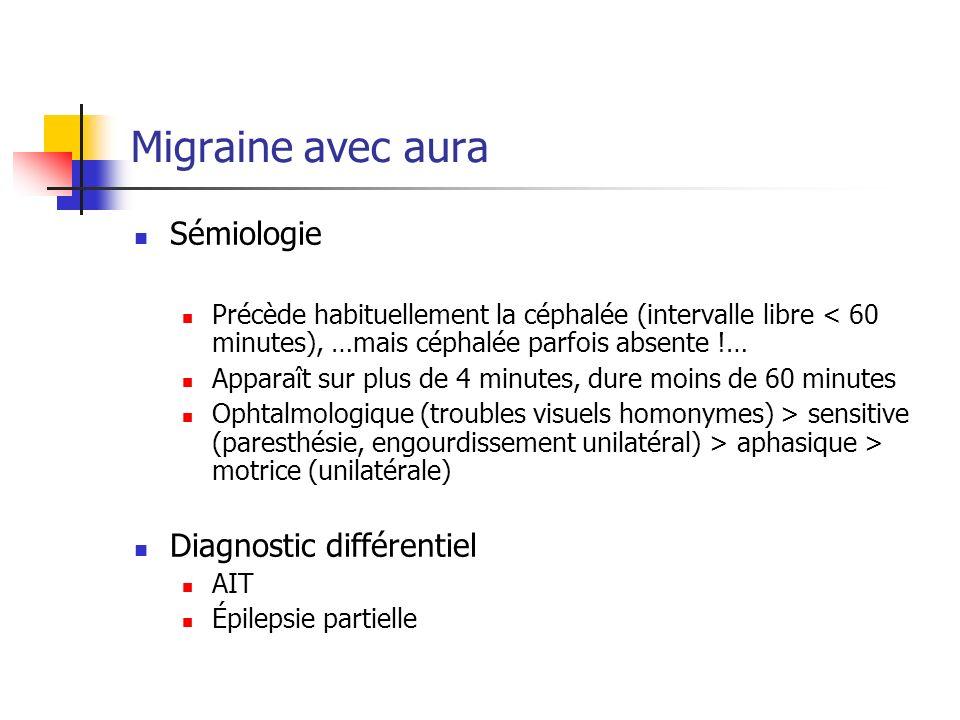 Migraine avec aura Sémiologie Précède habituellement la céphalée (intervalle libre < 60 minutes), …mais céphalée parfois absente !… Apparaît sur plus de 4 minutes, dure moins de 60 minutes Ophtalmologique (troubles visuels homonymes) > sensitive (paresthésie, engourdissement unilatéral) > aphasique > motrice (unilatérale) Diagnostic différentiel AIT Épilepsie partielle