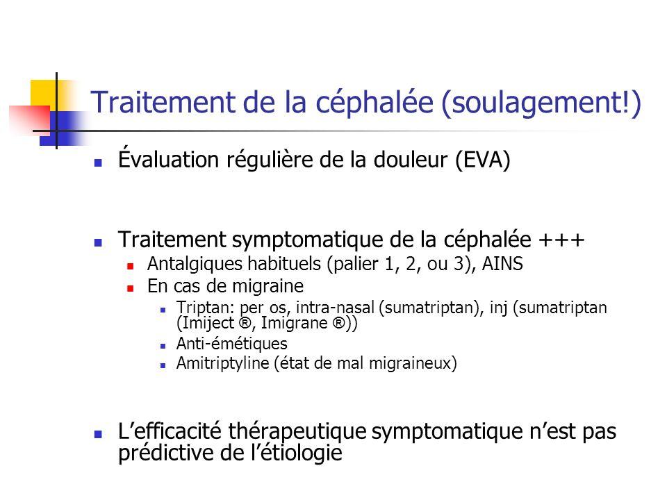 Traitement de la céphalée (soulagement!) Évaluation régulière de la douleur (EVA) Traitement symptomatique de la céphalée +++ Antalgiques habituels (palier 1, 2, ou 3), AINS En cas de migraine Triptan: per os, intra-nasal (sumatriptan), inj (sumatriptan (Imiject ®, Imigrane ® )) Anti-émétiques Amitriptyline (état de mal migraineux) Lefficacité thérapeutique symptomatique nest pas prédictive de létiologie