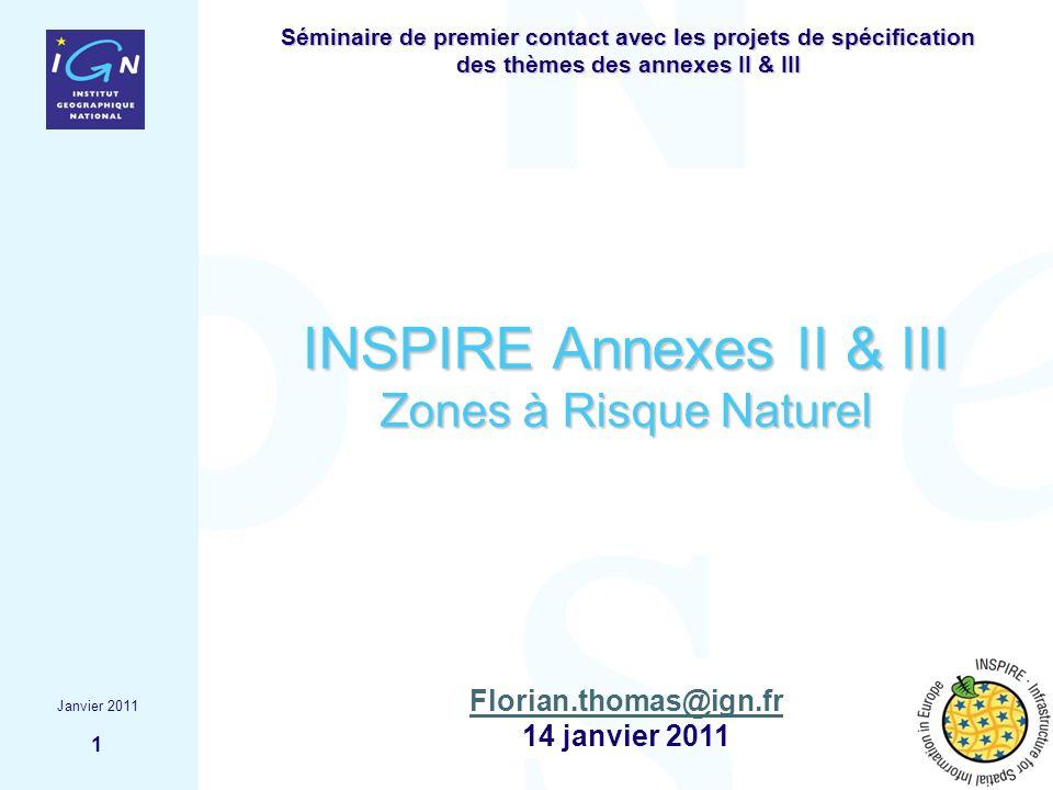 Janvier 2011 1 Florian.thomas@ign.fr 14 janvier 2011 INSPIRE Annexes II & III Zones à Risque Naturel Séminaire de premier contact avec les projets de