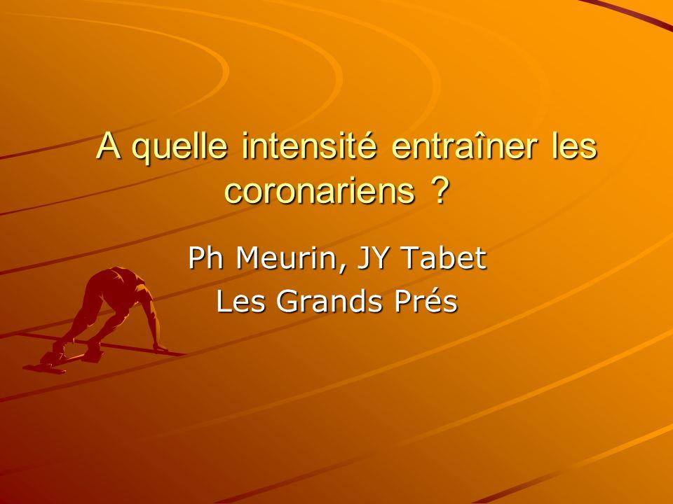 A quelle intensité entraîner les coronariens ? A quelle intensité entraîner les coronariens ? Ph Meurin, JY Tabet Les Grands Prés
