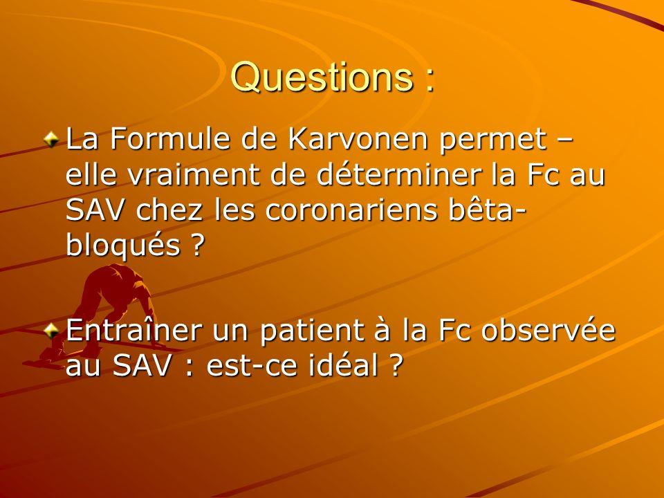 Questions : La Formule de Karvonen permet – elle vraiment de déterminer la Fc au SAV chez les coronariens bêta- bloqués ? Entraîner un patient à la Fc