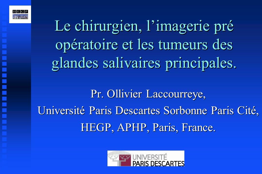 Le chirurgien, limagerie pré opératoire et les tumeurs des glandes salivaires principales. Pr. Ollivier Laccourreye, Université Paris Descartes Sorbon