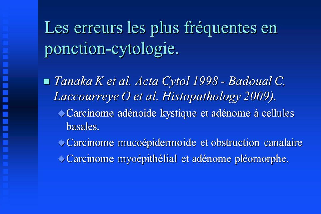 Les erreurs les plus fréquentes en ponction-cytologie. n Tanaka K et al. Acta Cytol 1998 - Badoual C, Laccourreye O et al. Histopathology 2009). u Car