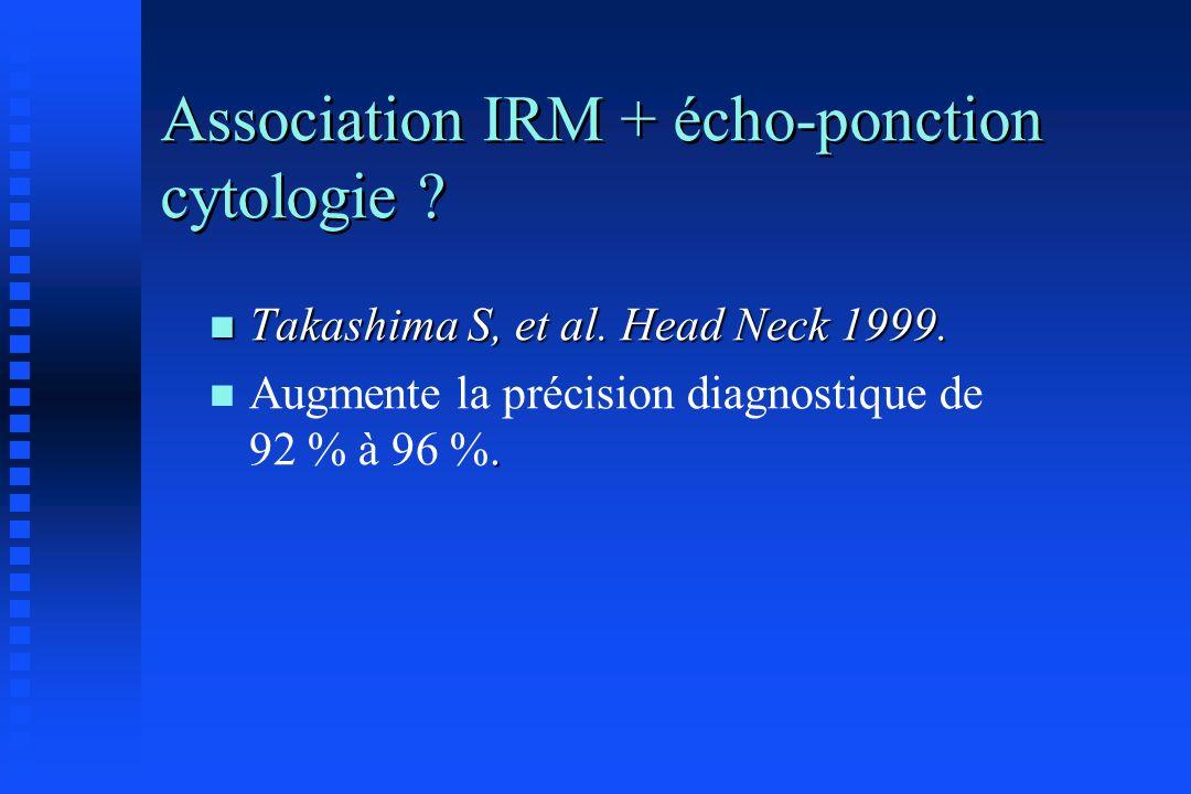Association IRM + écho-ponction cytologie ? n Takashima S, et al. Head Neck 1999. n. n Augmente la précision diagnostique de 92 % à 96 %.