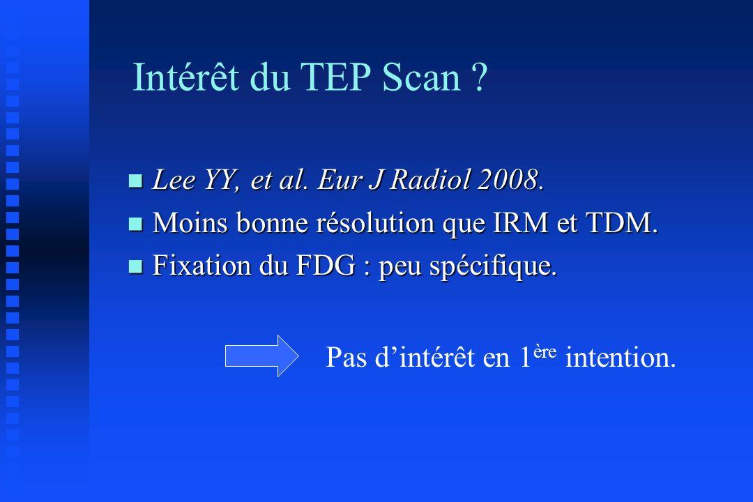 Intérêt du TEP Scan ? n Lee YY, et al. Eur J Radiol 2008. n Moins bonne résolution que IRM et TDM. n Fixation du FDG : peu spécifique. Pas dintérêt en