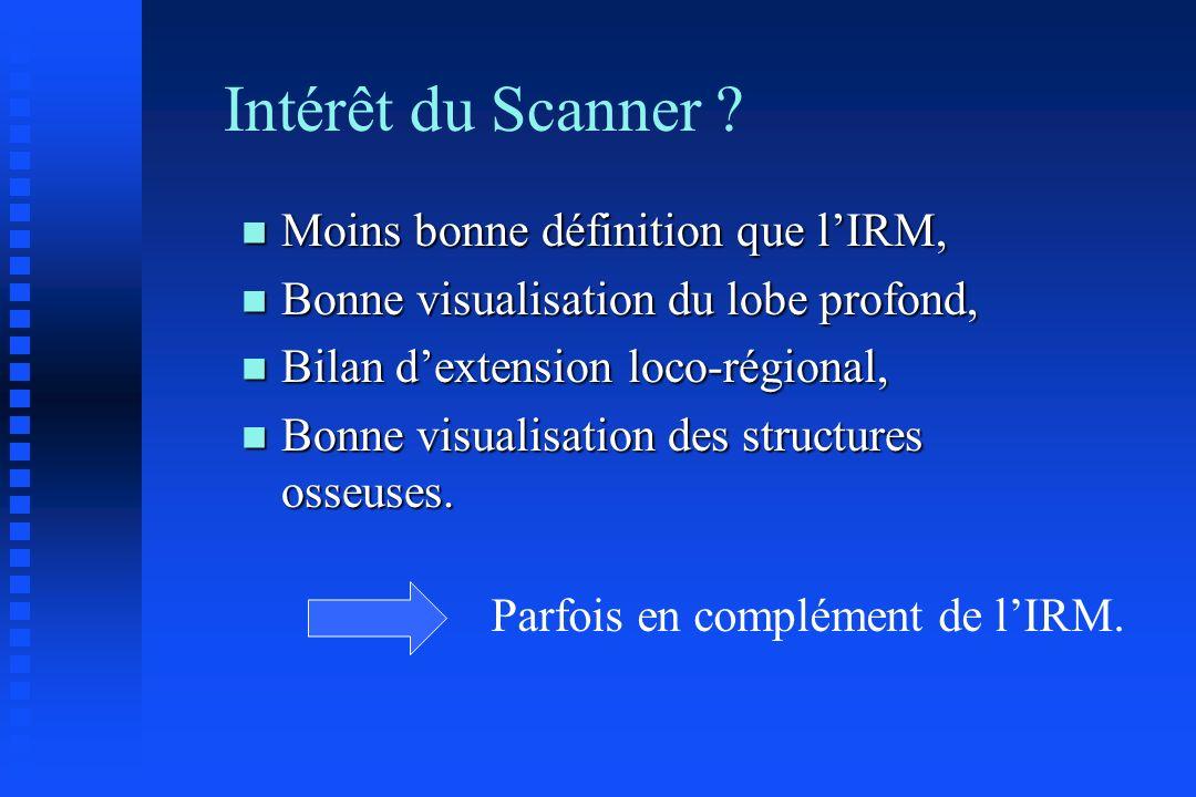 Intérêt du Scanner ? n Moins bonne définition que lIRM, n Bonne visualisation du lobe profond, n Bilan dextension loco-régional, n Bonne visualisation