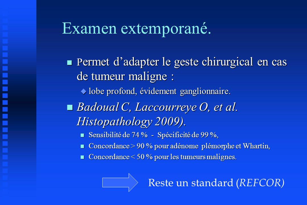 Examen extemporané. n P ermet dadapter le geste chirurgical en cas de tumeur maligne : u lobe profond, évidement ganglionnaire. n Badoual C, Laccourre