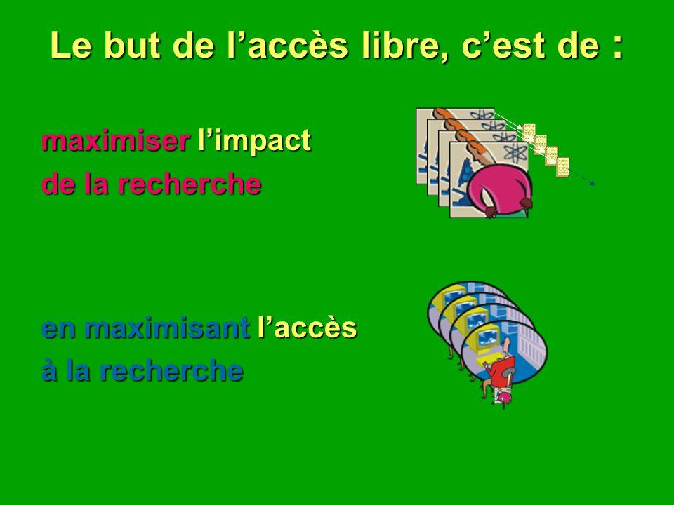 Le but de laccès libre, cest de : maximiser limpact de la recherche en maximisant laccès à la recherche