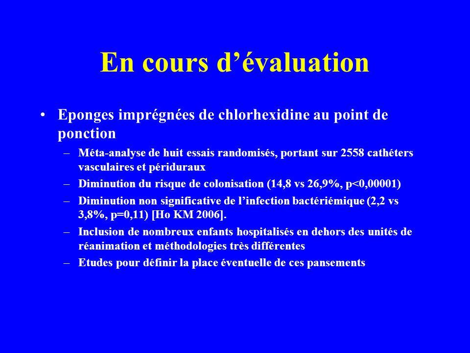En cours dévaluation Eponges imprégnées de chlorhexidine au point de ponction –Méta-analyse de huit essais randomisés, portant sur 2558 cathéters vasculaires et périduraux –Diminution du risque de colonisation (14,8 vs 26,9%, p<0,00001) –Diminution non significative de linfection bactériémique (2,2 vs 3,8%, p=0,11) [Ho KM 2006].
