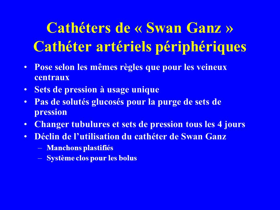 Cathéters de « Swan Ganz » Cathéter artériels périphériques Pose selon les mêmes règles que pour les veineux centraux Sets de pression à usage unique Pas de solutés glucosés pour la purge de sets de pression Changer tubulures et sets de pression tous les 4 jours Déclin de lutilisation du cathéter de Swan Ganz –Manchons plastifiés –Système clos pour les bolus