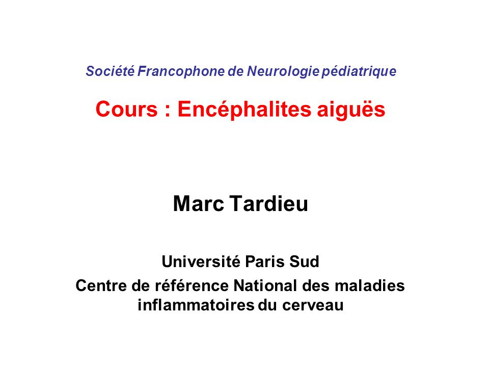 Société Francophone de Neurologie pédiatrique Cours : Encéphalites aiguës Marc Tardieu Université Paris Sud Centre de référence National des maladies
