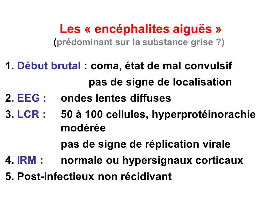 Les « encéphalites aiguës » (prédominant sur la substance grise ?) 1. Début brutal : coma, état de mal convulsif pas de signe de localisation 2. EEG :