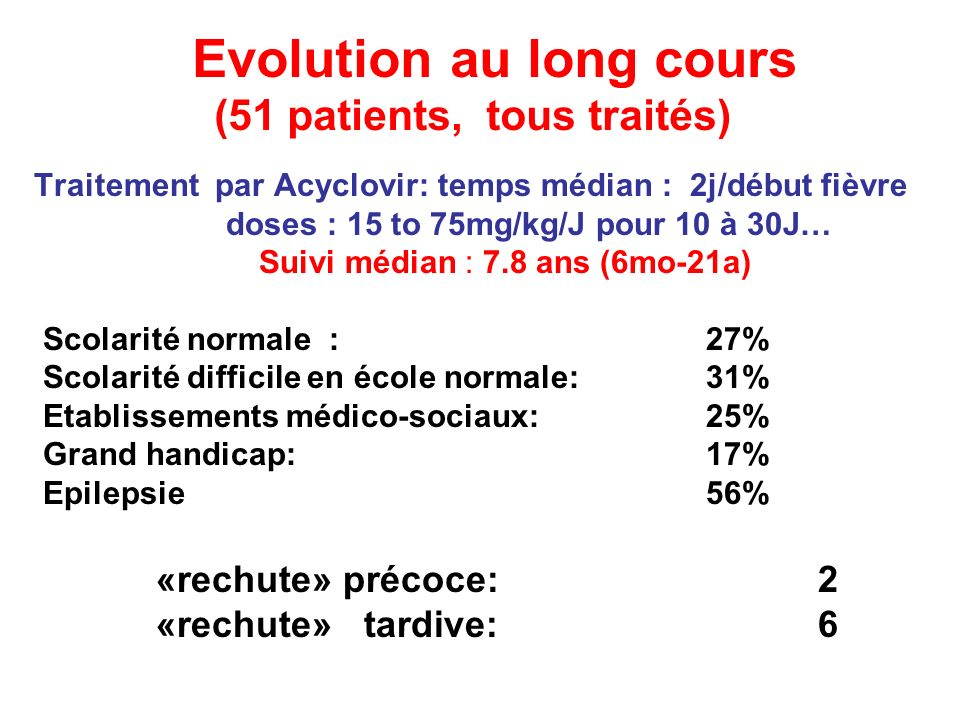 Evolution au long cours (51 patients, tous traités) Traitement par Acyclovir: temps médian : 2j/début fièvre doses : 15 to 75mg/kg/J pour 10 à 30J… Su