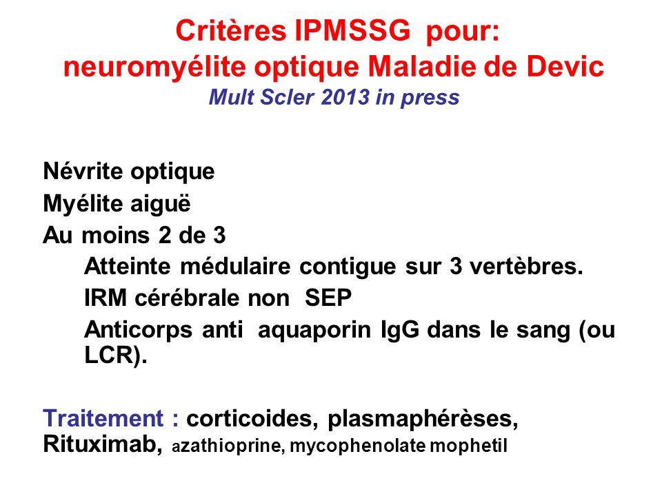 Critères IPMSSG pour: neuromyélite optique Maladie de Devic Mult Scler 2013 in press Névrite optique Myélite aiguë Au moins 2 de 3 Atteinte médulaire