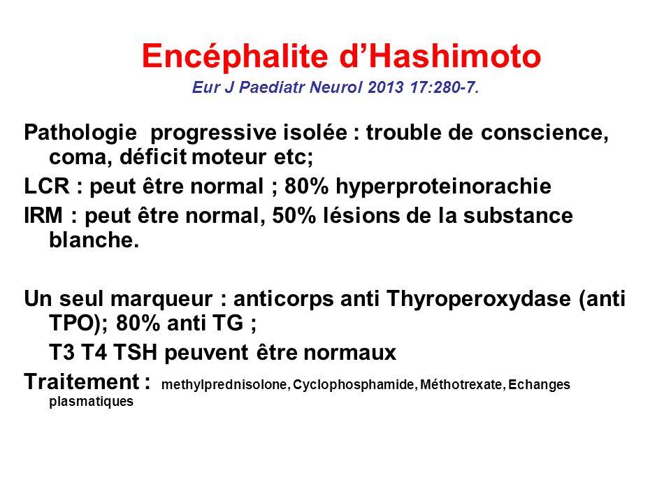 Encéphalite dHashimoto Eur J Paediatr Neurol 2013 17:280-7. Pathologie progressive isolée : trouble de conscience, coma, déficit moteur etc; LCR : peu