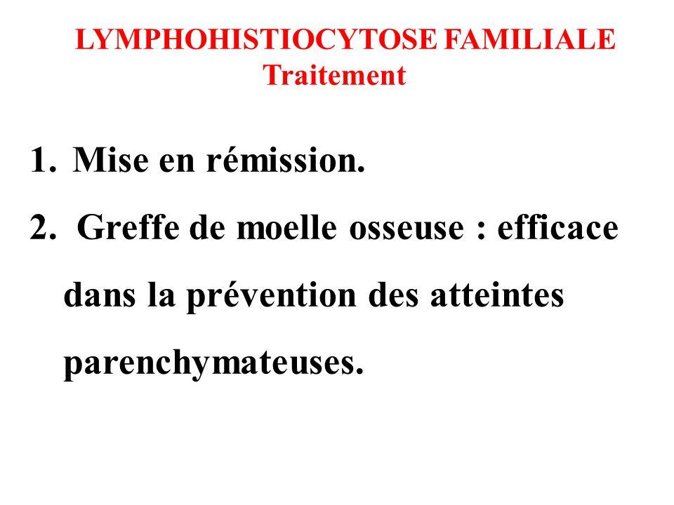 LYMPHOHISTIOCYTOSE FAMILIALE Traitement 1. Mise en rémission. 2. Greffe de moelle osseuse : efficace dans la prévention des atteintes parenchymateuses