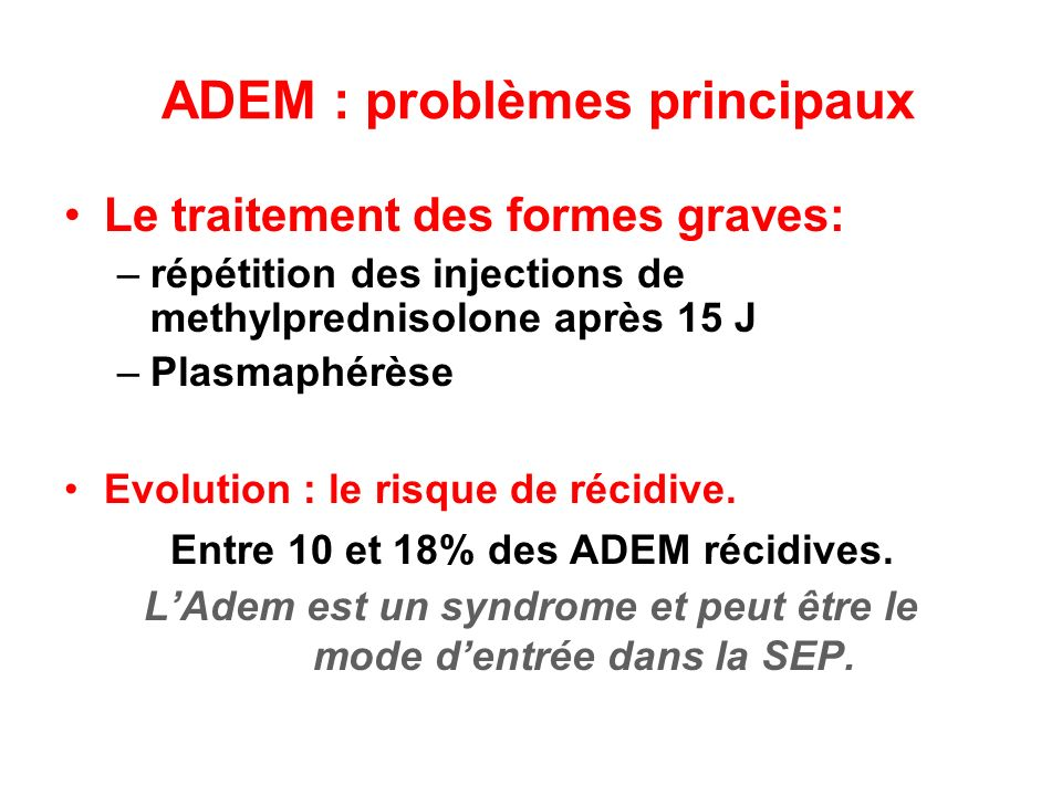 ADEM : problèmes principaux Le traitement des formes graves: –répétition des injections de methylprednisolone après 15 J –Plasmaphérèse Evolution : le