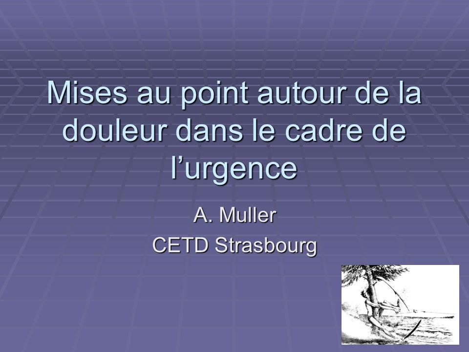 Mises au point autour de la douleur dans le cadre de lurgence A. Muller CETD Strasbourg