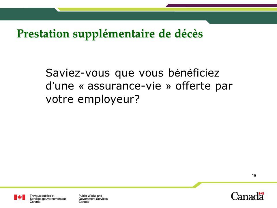 16 Prestation supplémentaire de décès Saviez-vous que vous b é n é ficiez d une « assurance-vie » offerte par votre employeur?