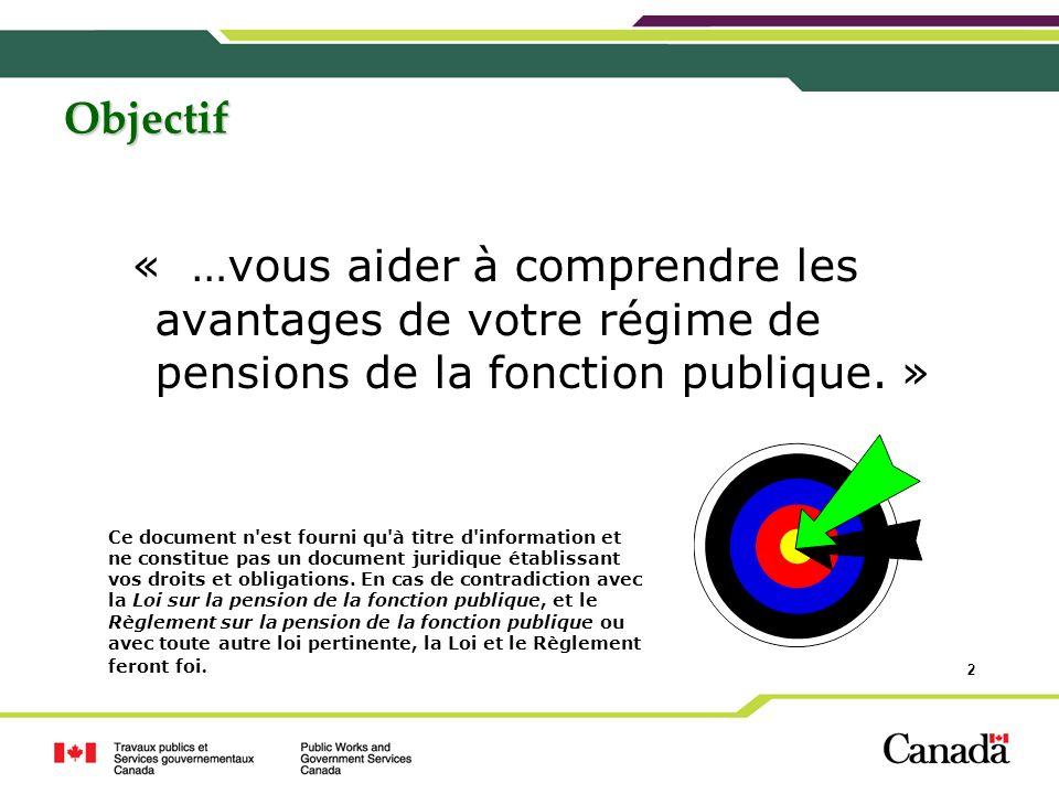 2 Objectif « …vous aider à comprendre les avantages de votre régime de pensions de la fonction publique. » Ce document n'est fourni qu'à titre d'infor