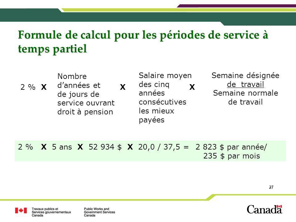 27 Formule de calcul pour les périodes de service à temps partiel 2 % X 5 ans X 52 934 $ X 20,0 / 37,5 =2 823 $ par année/ 235 $ par mois 2 % X X X No