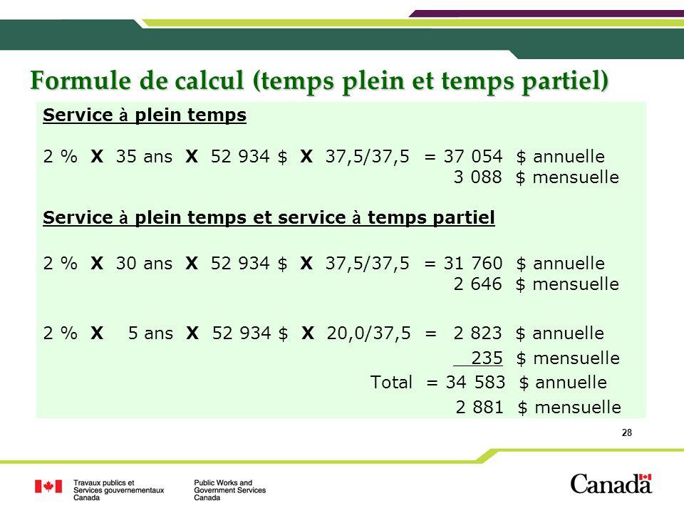 28 Formule de calcul (temps plein et temps partiel) Service à plein temps 2 % X 35 ans X 52 934 $ X 37,5/37,5 = 37 054 $ annuelle 3 088 $ mensuelle Se