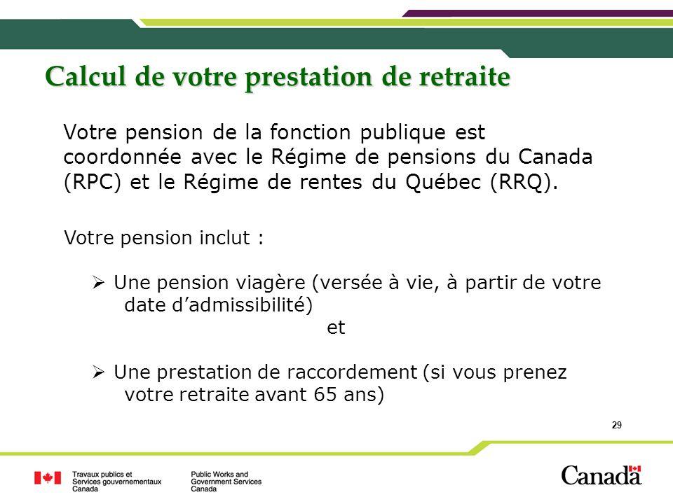 29 Calcul de votre prestation de retraite Votre pension de la fonction publique est coordonnée avec le Régime de pensions du Canada (RPC) et le Régime
