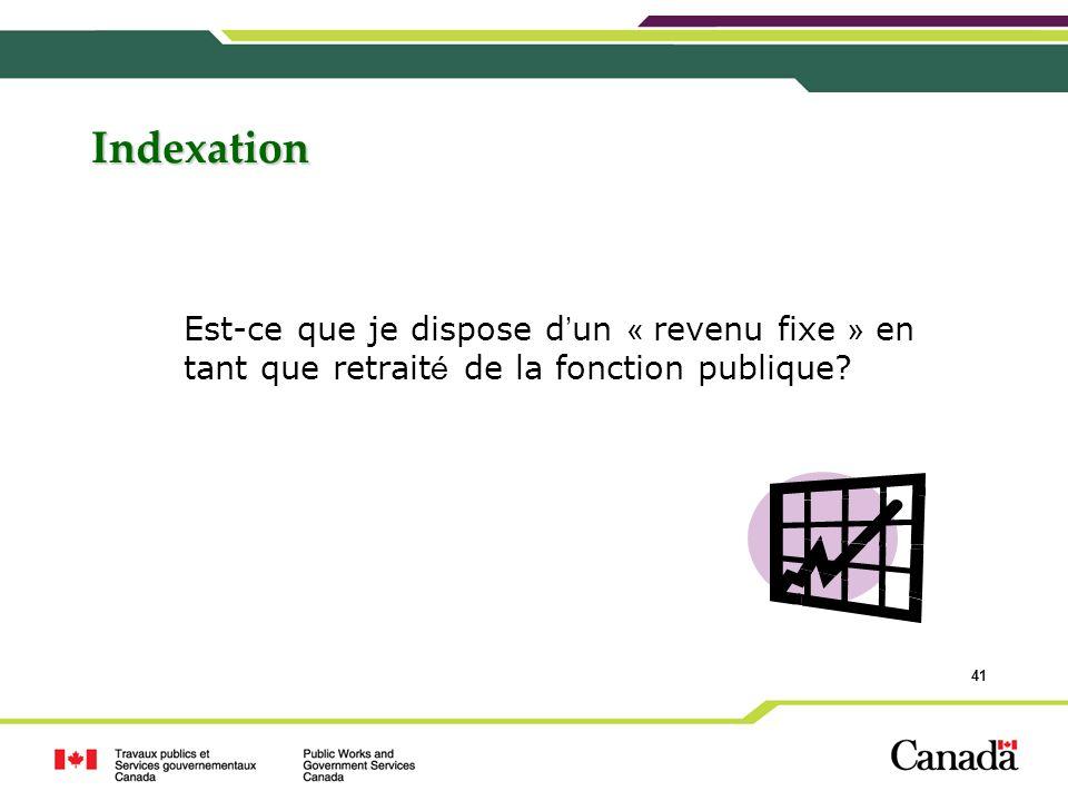 41 Indexation Est-ce que je dispose d un « revenu fixe » en tant que retrait é de la fonction publique?