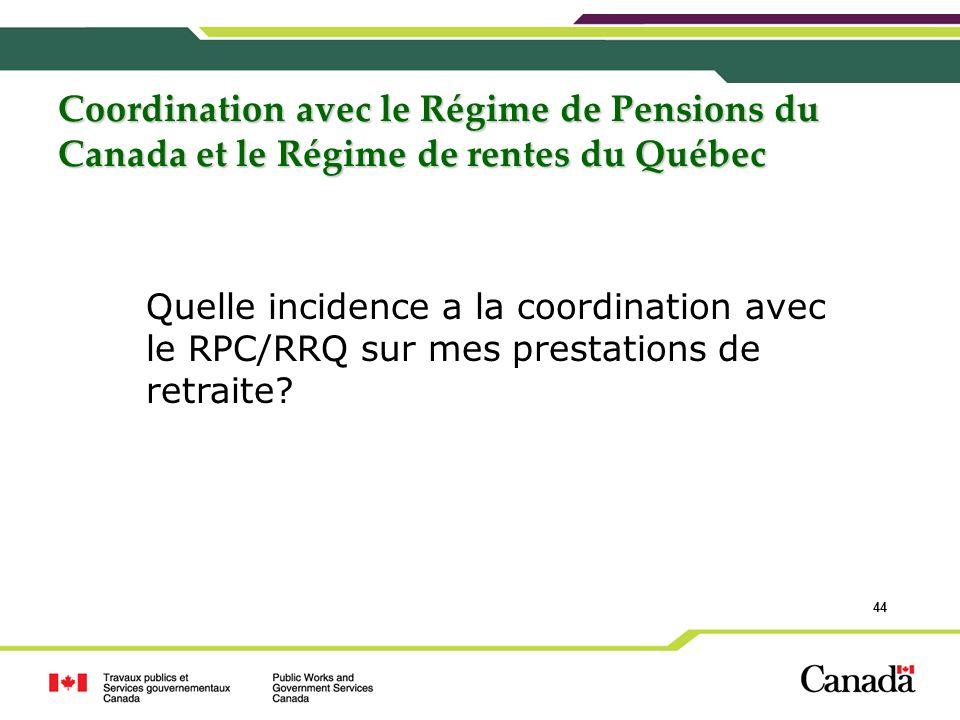44 Coordination avec le Régime de Pensions du Canada et le Régime de rentes du Québec Quelle incidence a la coordination avec le RPC/RRQ sur mes prest