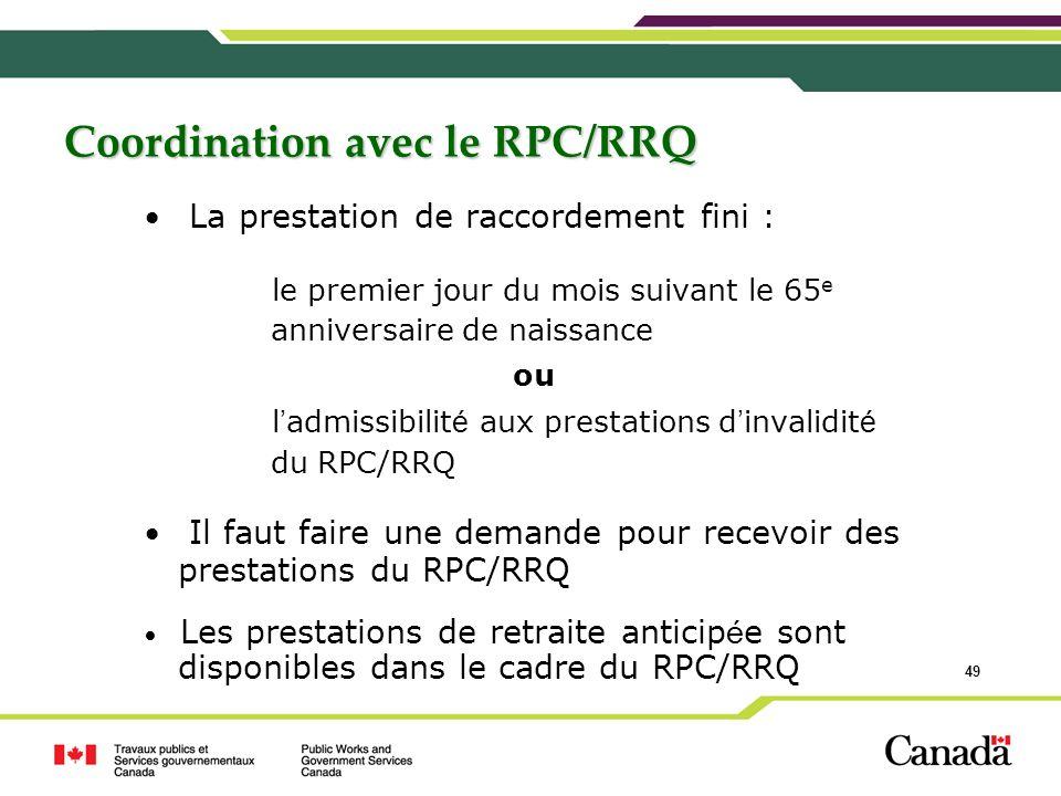 49 Coordination avec le RPC/RRQ La prestation de raccordement fini : le premier jour du mois suivant le 65 e anniversaire de naissance ou l admissibil