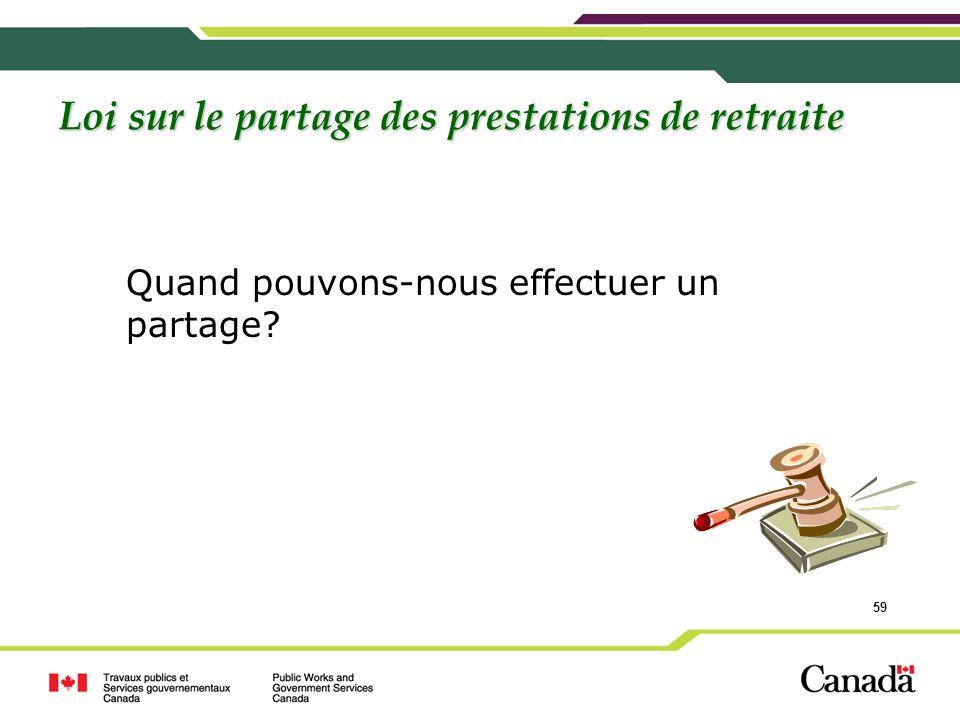 59 Loi sur le partage des prestations de retraite Quand pouvons-nous effectuer un partage?