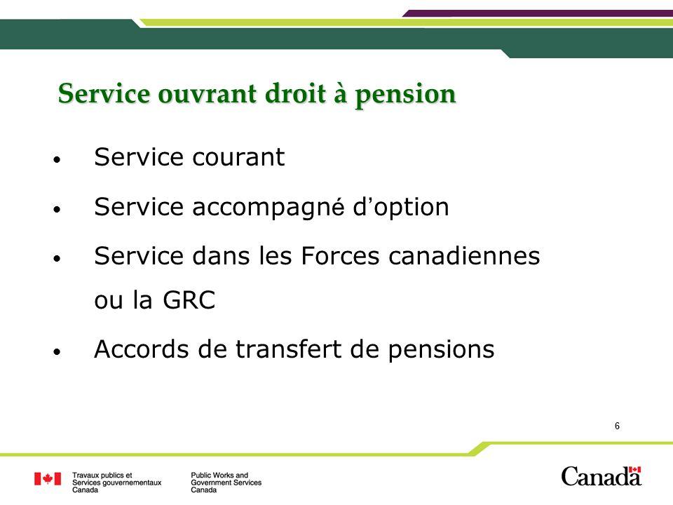 6 Service ouvrant droit à pension Service courant Service accompagn é d option Service dans les Forces canadiennes ou la GRC Accords de transfert de p