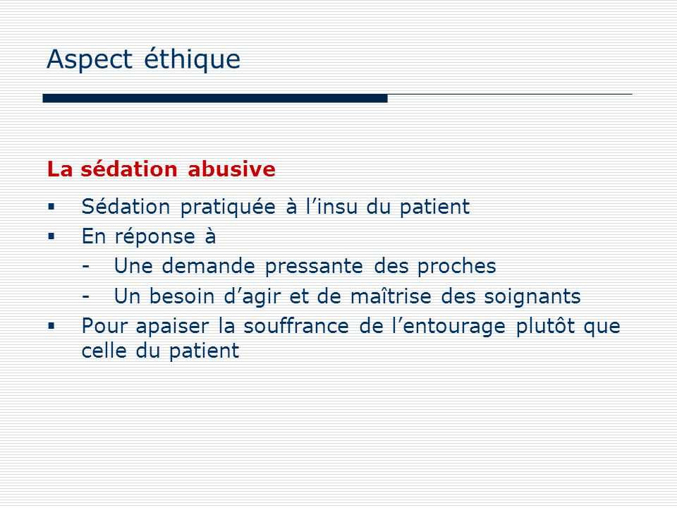 La sédation abusive Sédation pratiquée à linsu du patient En réponse à -Une demande pressante des proches -Un besoin dagir et de maîtrise des soignant