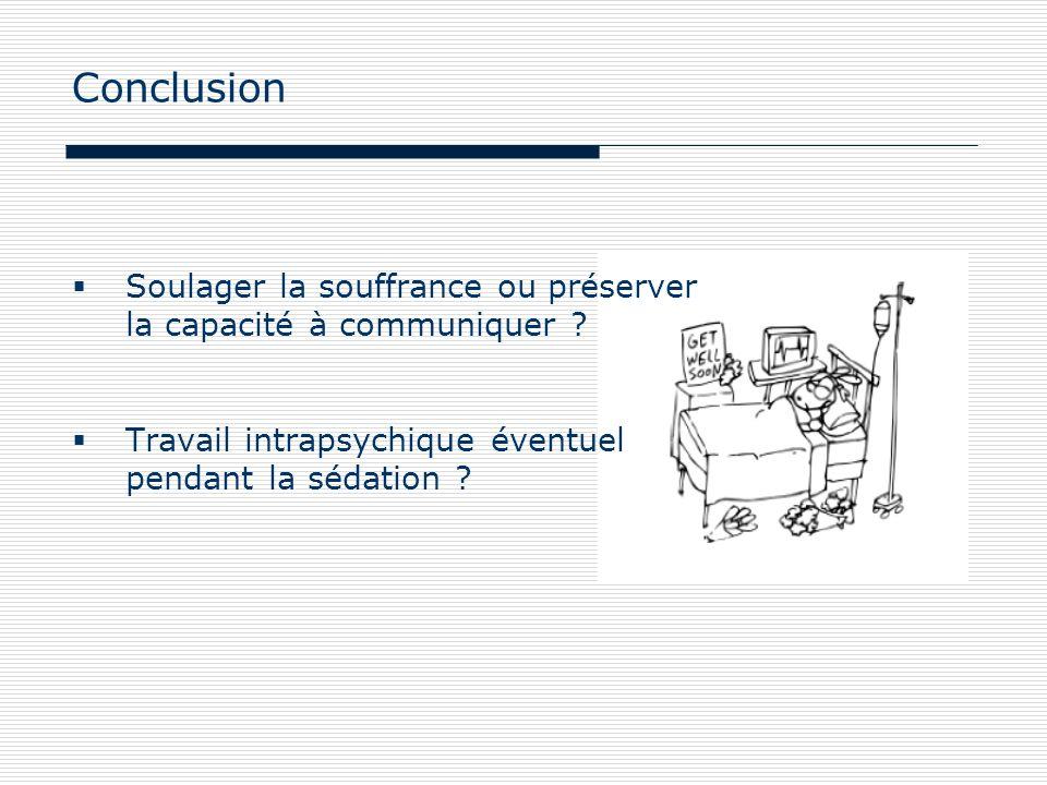 Conclusion Soulager la souffrance ou préserver la capacité à communiquer ? Travail intrapsychique éventuel pendant la sédation ?