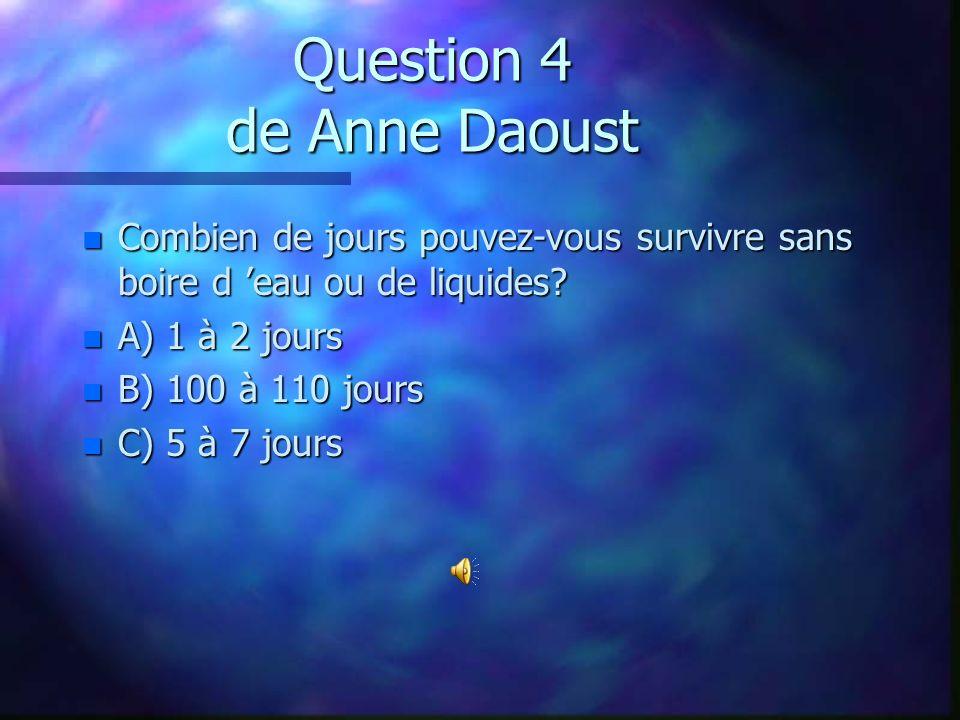 Question 4 de Anne Daoust n Combien de jours pouvez-vous survivre sans boire d eau ou de liquides.