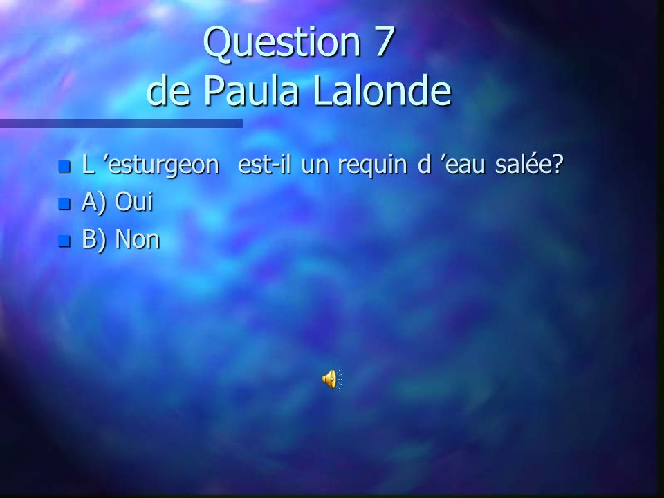Question 7 de Paula Lalonde n L esturgeon est-il un requin d eau salée? n A) Oui n B) Non