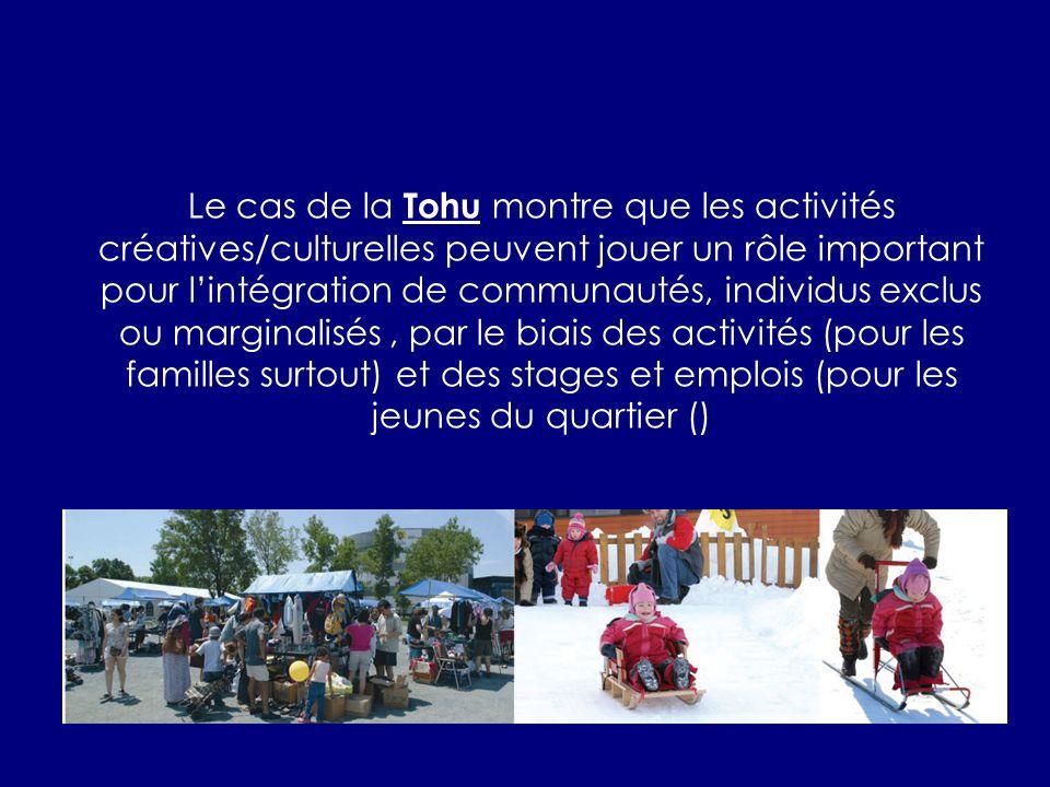 Le cas de la Tohu montre que les activités créatives/culturelles peuvent jouer un rôle important pour lintégration de communautés, individus exclus ou marginalisés, par le biais des activités (pour les familles surtout) et des stages et emplois (pour les jeunes du quartier ()